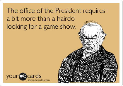 The office of the President requires a bit more than a hairdo looking for a game show.