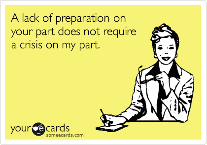 A lack of preparation on your part does not require a crisis on my part.