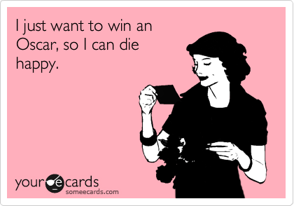 I just want to win an Oscar, so I can die happy.