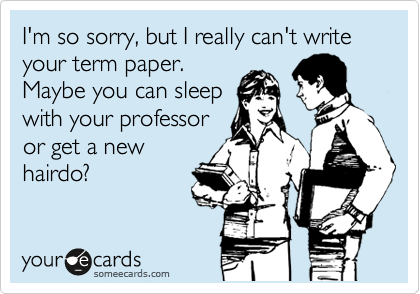 I'm so sorry, but I really can't write your term paper.  Maybe you can sleep with your professor or get a new hairdo?