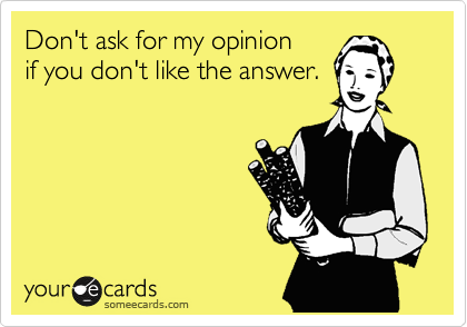 Don't ask for my opinion if you don't like the answer.