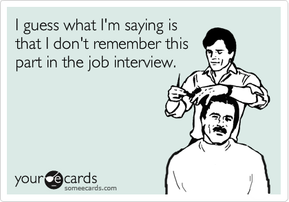 I guess what I'm saying is that I don't remember this part in the job interview.