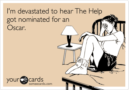 I'm devastated to hear The Help got nominated for an Oscar.