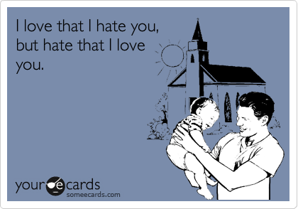 I love that I hate you,  but hate that I love you.