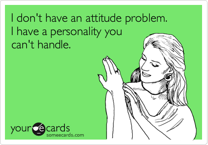 I don't have an attitude problem. I have a personality you can't handle.
