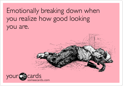 Emotionally breaking down when you realize how good looking  you are.