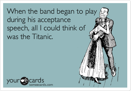 When the band began to play during his acceptance speech, all I could think of was the Titanic.