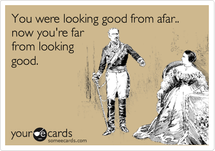 You were looking good from afar.. now you're far  from looking good.