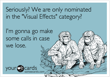 "Seriously? We are only nominated in the ""Visual Effects"" category?  I'm gonna go make some calls in case we lose."