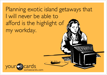 Planning exotic island getaways that I will never be able to afford is the highlight of my workday.