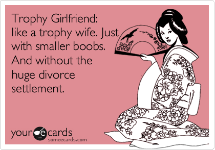 Trophy Girlfriend:  like a trophy wife. Just  with smaller boobs. And without the huge divorce  settlement.