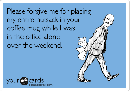 Please forgive me for placing  my entire nutsack in your  coffee mug while I was  in the office alone  over the weekend.