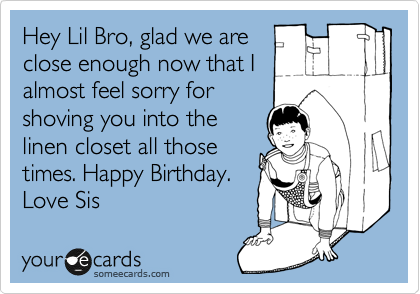 Hey Lil Bro, glad we are close enough now that I  almost feel sorry for shoving you into the linen closet all those times. Happy Birthday.  Love Sis
