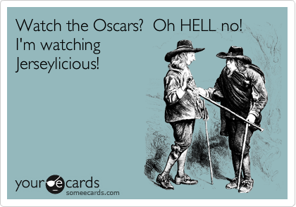 Watch the Oscars?  Oh HELL no!  I'm watching Jerseylicious!