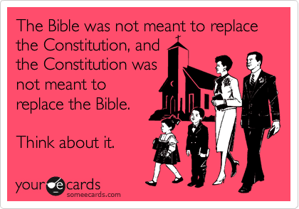 The Bible was not meant to replace the Constitution, and the Constitution was not meant to replace the Bible.  Think about it.