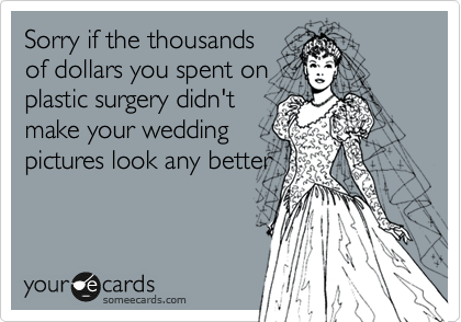 Sorry if the thousands of dollars you spent on plastic surgery didn't make your wedding pictures look any better