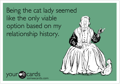 Being the cat lady seemed like the only viable option based on my relationship history.
