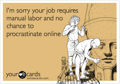 I'm sorry your job requires  manual labor and no chance to procrastinate online