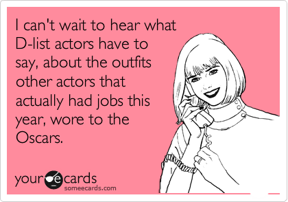 I can't wait to hear what D-list actors have to say, about the outfits other actors that actually had jobs this  year, wore to the Oscars.