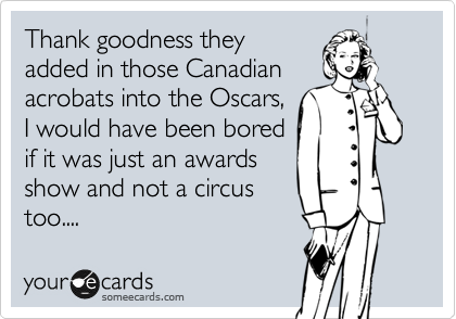 Thank goodness they added in those Canadian acrobats into the Oscars,  I would have been bored if it was just an awards show and not a circus     too....