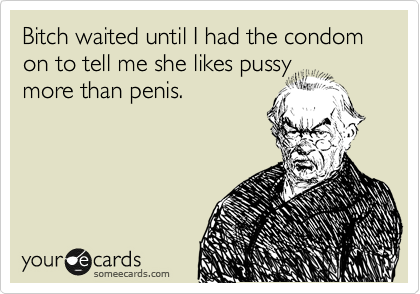 Bitch waited until I had the condom on to tell me she likes pussy more than penis.