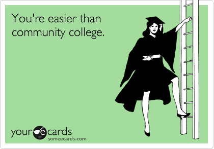 You're easier than community college.