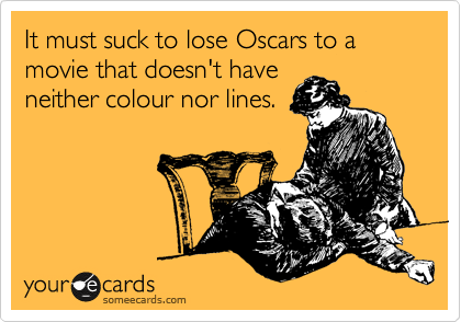 It must suck to lose Oscars to a movie that doesn't have neither colour nor lines.