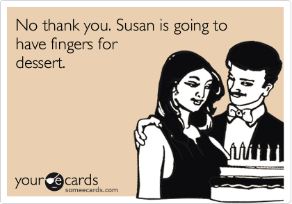 No thank you. Susan is going to have fingers for dessert.