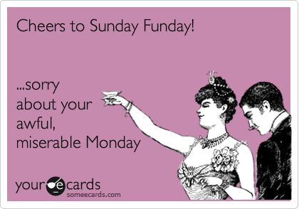 Cheers to sunday funday rry about your awful miserable monday cheers to sunday funday rry about your awful miserable monday m4hsunfo