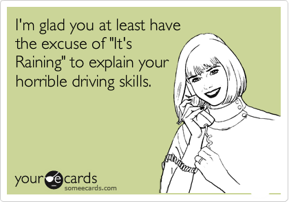 "I'm glad you at least have the excuse of ""It's Raining"" to explain your horrible driving skills."