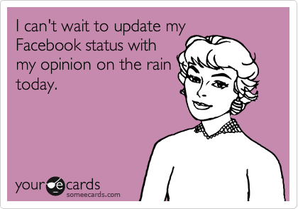 I can't wait to update my Facebook status with my opinion on the rain today.