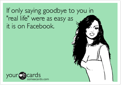 "If only saying goodbye to you in ""real life"" were as easy as it is on Facebook."