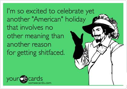 "I'm so excited to celebrate yet another ""American"" holiday that involves no other meaning than another reason for getting shitfaced."