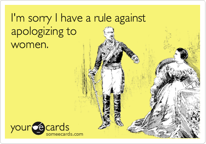 I'm sorry I have a rule against apologizing to women.