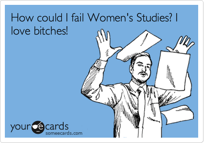 How could I fail Women's Studies? I love bitches!