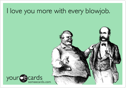I love you more with every blowjob.