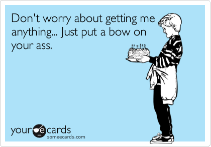 Don't worry about getting me anything... Just put a bow on your ass.
