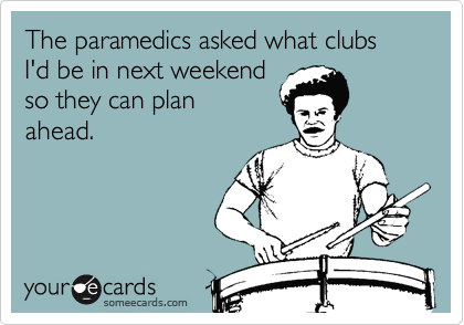 The paramedics asked what clubs I'd be in next weekend  so they can plan  ahead.
