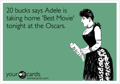 20 bucks says Adele is  taking home 'Best Movie' tonight at the Oscars.