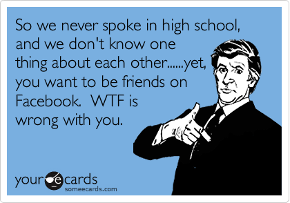 So we never spoke in high school, and we don't know one thing about each other......yet, you want to be friends on Facebook.  WTF is wrong with you.