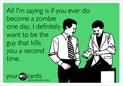 All I'm saying is if you ever do become a zombie one day, I definitely want to be the guy that kills you a second time.