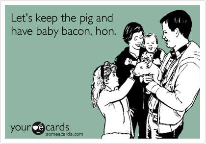 Let's keep the pig and have baby bacon, hon.