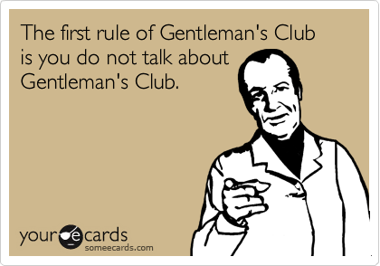The first rule of Gentleman's Club is you do not talk about Gentleman's Club.