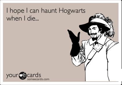I hope I can haunt Hogwarts when I die...