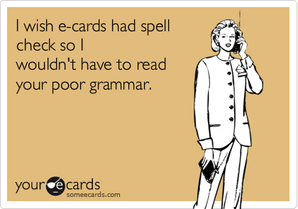 I wish e-cards had spell check so I wouldn't have to read your poor grammar.
