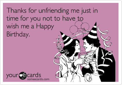 Thanks for unfriending me just in time for you not to have to wish me a Happy  Birthday.
