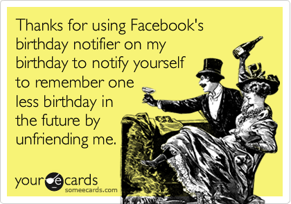Thanks for using Facebook's birthday notifier on my birthday to notify yourself to remember one less birthday in the future by unfriending me.