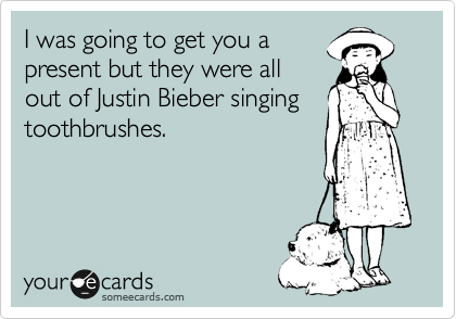 I was going to get you a present but they were all out of Justin Bieber singing toothbrushes.