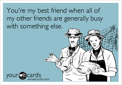 You're my best friend when all of my other friends are generally busy with something else.