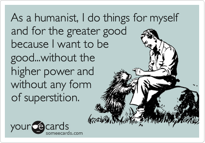 As a humanist, I do things for myself and for the greater good because I want to be good...without the higher power and without any form of superstition.